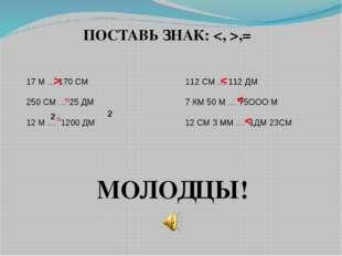ПОСТАВЬ ЗНАК: ,= 17 М … 170 СМ 250 СМ … 25 ДМ 12 М … 1200 ДМ 2 2 112 СМ … 112