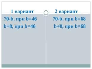 1 вариант 70-b, при b=46 70-46=24 b+8, при b=46 46+8=54 2 вариант 70-b, при