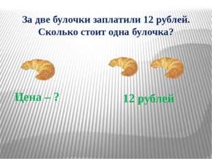 Сколько стоит булочка? Цена Количество Стоимость ? 2 б. 12 руб. 12 : 2 = 6 (р