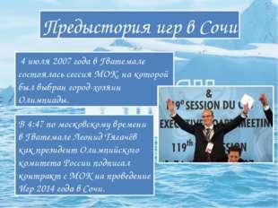 Предыстория игр в Сочи 4 июля 2007 года в Гватемале состоялась сессия МОК, н