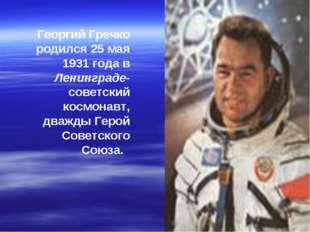 Георгий Гречко родился 25 мая 1931 года в Ленинграде- советский космонавт, дв