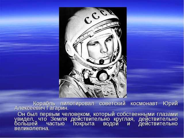 Корабль пилотировал советский космонавт Юрий Алексеевич Гагарин. Он был перв...