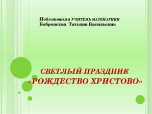Подготовила УЧИТЕЛЬ МАТЕМАТИКИ Бобровская Татьяна Васильевна СВЕТЛЫЙ ПРАЗДНИК