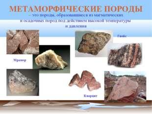 – это породы, образовавшиеся из магматических и осадочных пород под действие