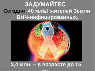 ЗАДУМАЙТЕСЬ! Сегодня 40 млн. жителей Земли ВИЧ-инфицированных, 3,4 млн. – в в