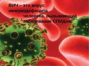 ВИЧ – это вирус иммунодефицита человека, вызывающий заболевание СПИДом.