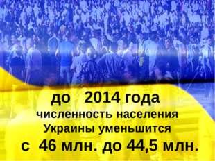 до 2014 года численность населения Украины уменьшится с 46 млн. до 44,5 млн.