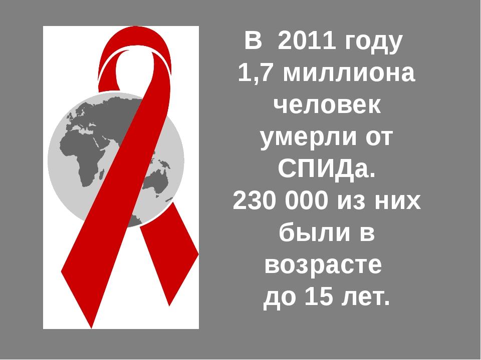 В 2011 году 1,7 миллиона человек умерли от СПИДа. 230 000 из них были в возра...