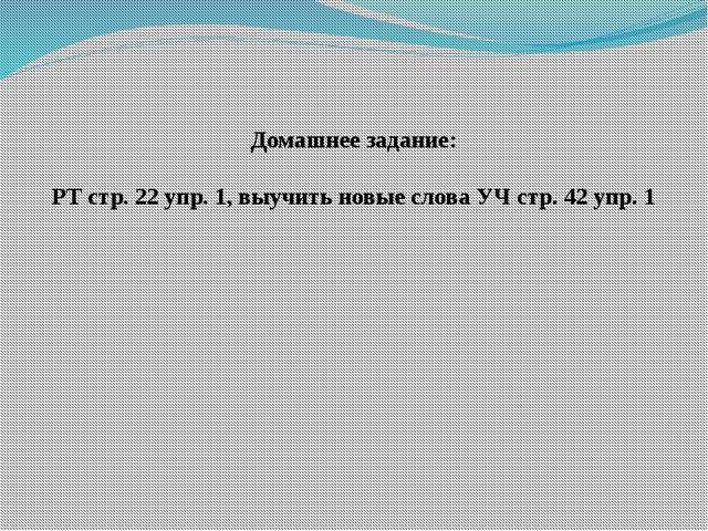 Домашнее задание: РТ стр. 22 упр. 1, выучить новые слова УЧ стр. 42 упр. 1