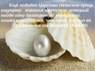 Ещё подобно Царство Небесное купцу, ищущему хороших жемчужин, который найдя