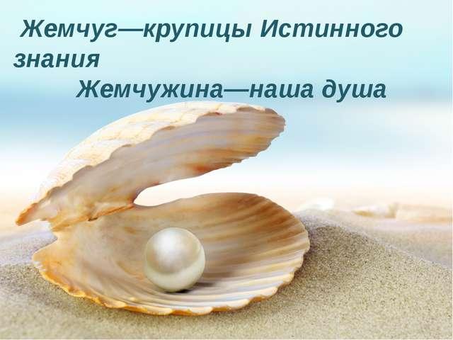 Жемчуг—крупицы Истинного знания Жемчужина—наша душа