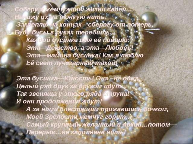 Соберу я жемчужины жизни своей… Нанижу их на тонкую нить, Закреплю на концах...