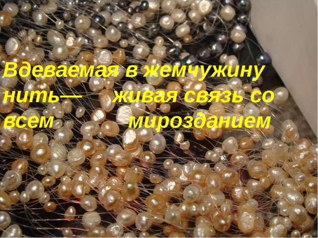 Вдеваемая в жемчужину нить— живая связь со всем мирозданием