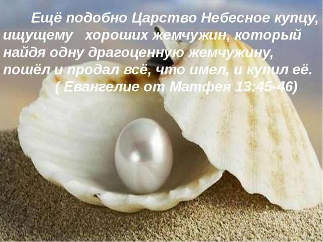 Ещё подобно Царство Небесное купцу, ищущему хороших жемчужин, который найдя...