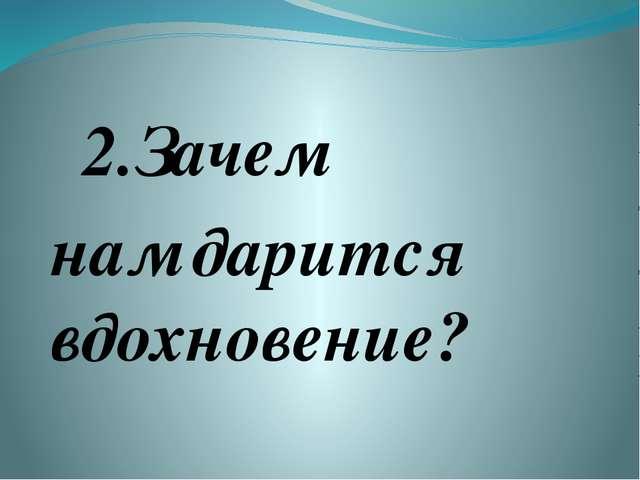 2.Зачем нам дарится вдохновение?