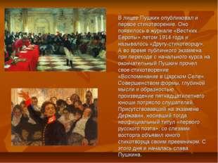 В лицее Пушкин опубликовал и первое стихотворение. Оно появилось в журнале «В
