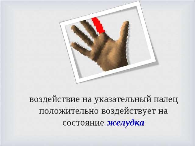 воздействие на указательный палец положительно воздействует на состояние желу...