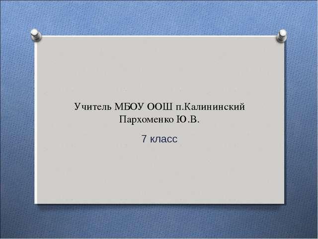 Учитель МБОУ ООШ п.Калининский Пархоменко Ю.В. 7 класс
