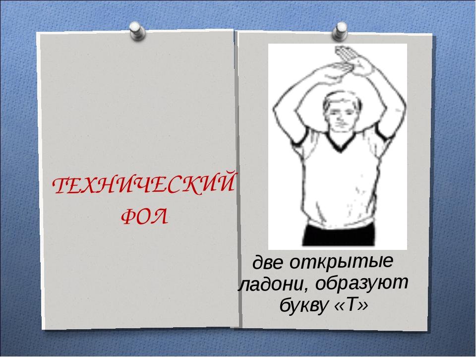 ТЕХНИЧЕСКИЙ ФОЛ две открытые ладони, образуют букву «Т»