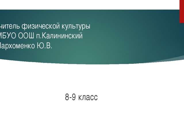 Учитель физической культуры МБУО ООШ п.Калининский Пархоменко Ю.В. 8-9 класс