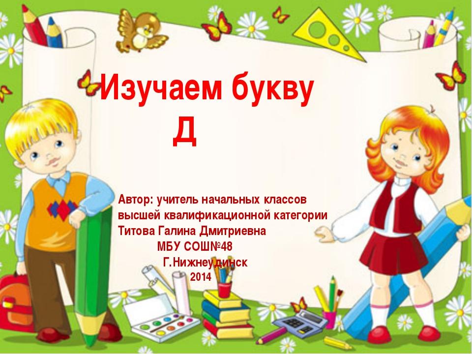 Изучаем букву Д Автор: учитель начальных классов высшей квалификационной кате...