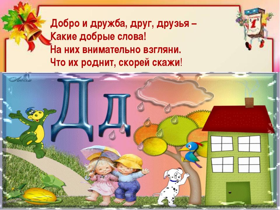 Добро и дружба, друг, друзья – Какие добрые слова! На них внимательно взгляни...