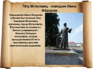 Помощником Ивана Федорова в Москве был печатник Петр Тимофеев Мстиславец (уро