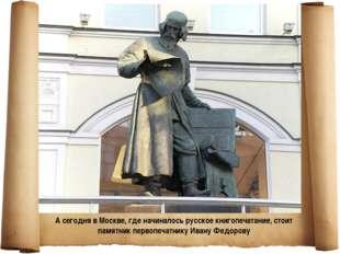. А сегодня в Москве, где начиналось русское книгопечатание, стоит памятник п