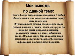 Мои выводы по данной теме: Богата Россия выдающимися талантами. В любой облас