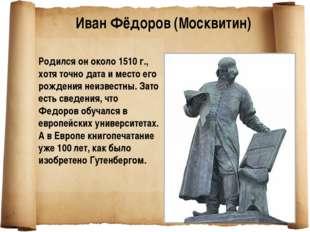 Родился он около 1510 г., хотя точно дата и место его рождения неизвестны. З