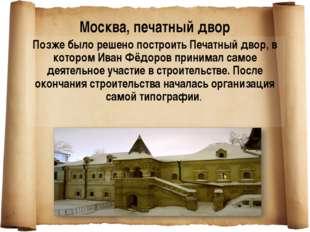 Позже было решено построить Печатный двор, в котором Иван Фёдоров принимал са
