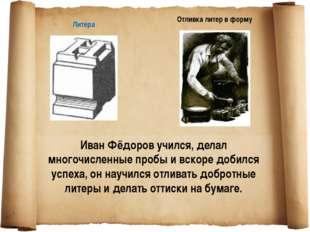 Иван Фёдоров учился, делал многочисленные пробы и вскоре добился успеха, он н