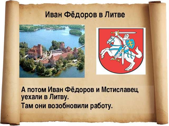А потом Иван Фёдоров и Мстиславец уехали в Литву. Там они возобновили работу....