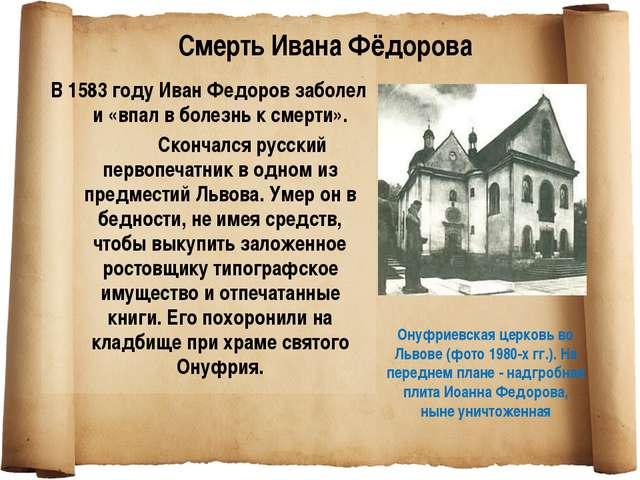 В 1583 году Иван Федоров заболел и «впал в болезнь к смерти». Скончался русс...