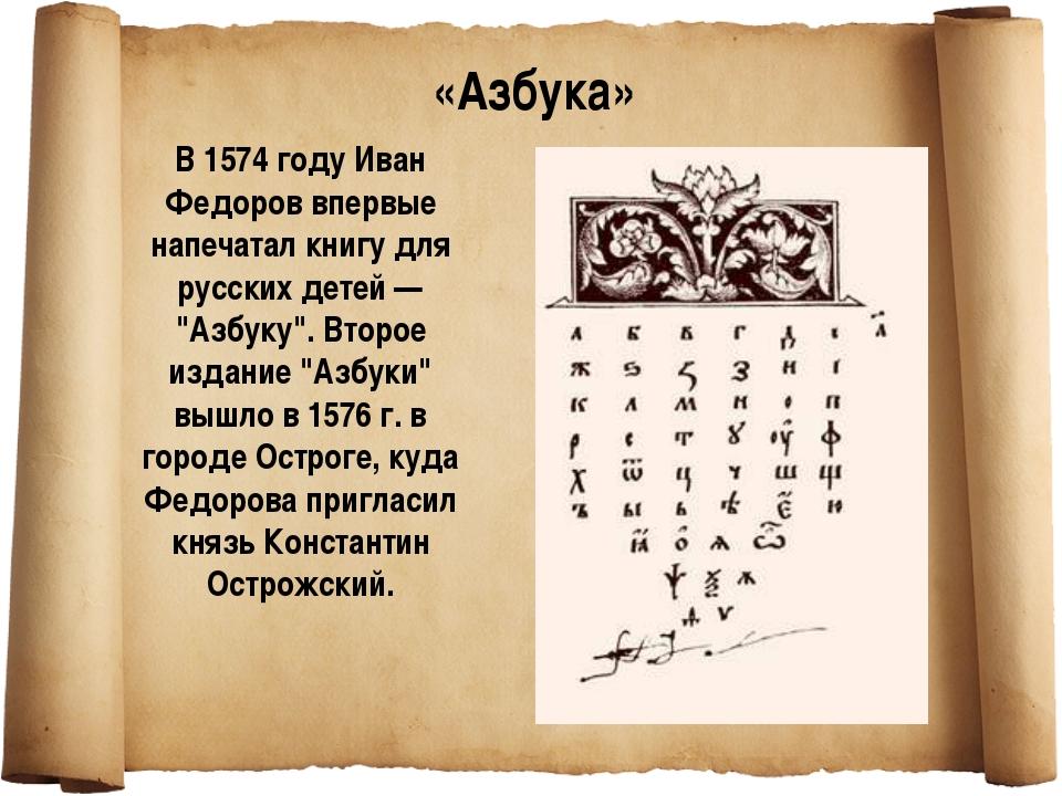 """В 1574 году Иван Федоров впервые напечатал книгу для русских детей — """"Азбуку""""..."""