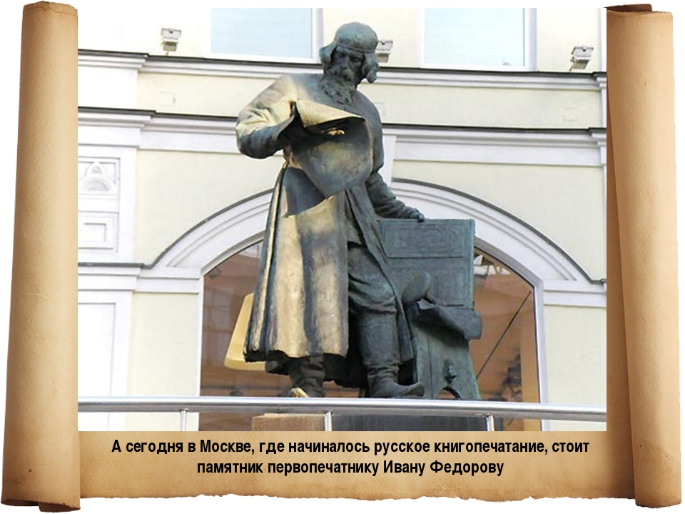 . А сегодня в Москве, где начиналось русское книгопечатание, стоит памятник п...