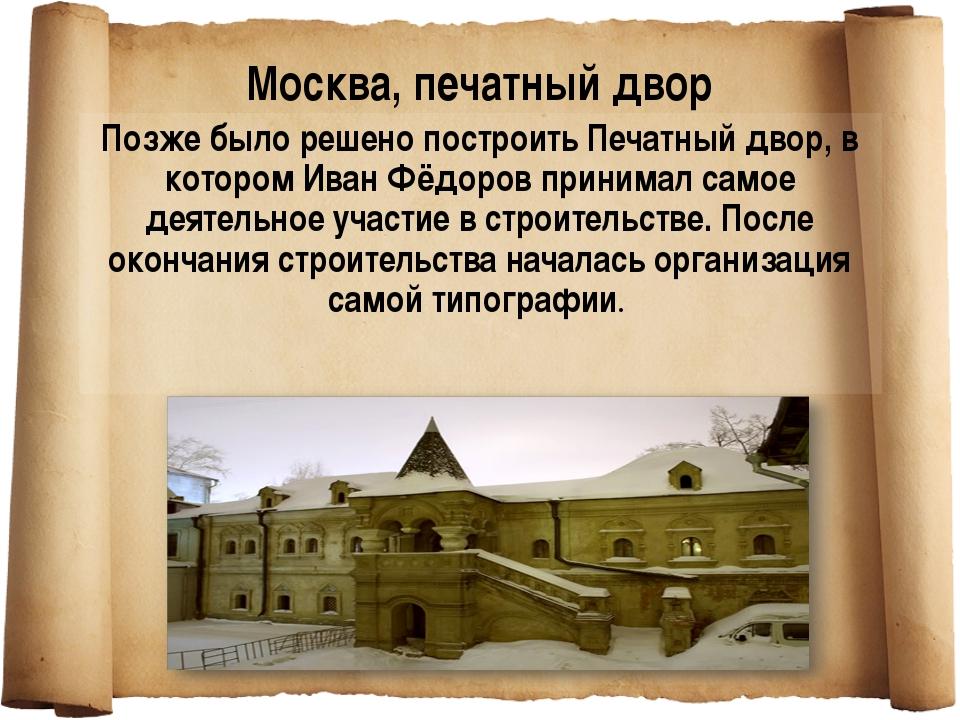 Позже было решено построить Печатный двор, в котором Иван Фёдоров принимал са...