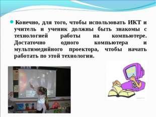 Конечно, для того, чтобы использовать ИКТ и учитель и ученик должны быть знак