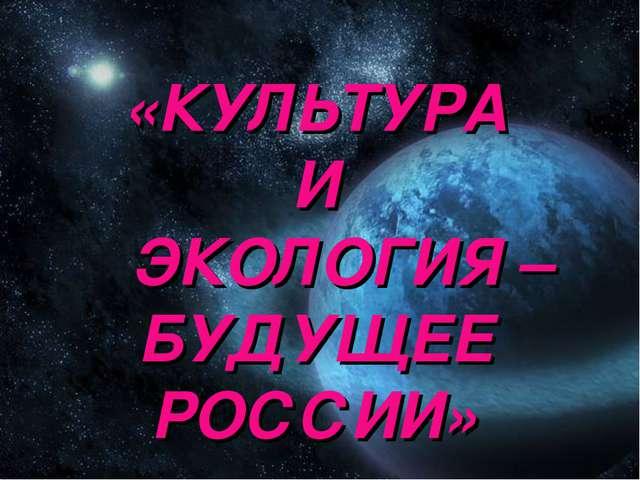 «КУЛЬТУРА И ЭКОЛОГИЯ – БУДУЩЕЕ РОССИИ»