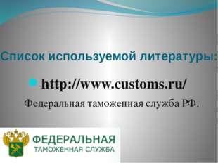 Список используемой литературы: http://www.customs.ru/ Федеральная таможенная