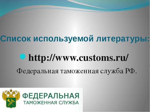 Список используемой литературы: http://www.customs.ru/ Федеральная таможенная...