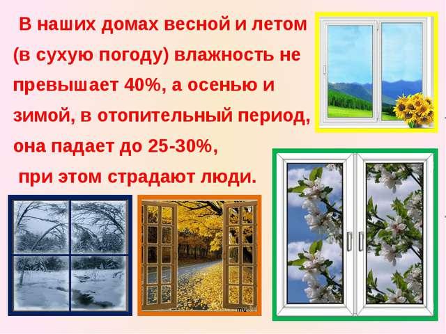 В наших домах весной и летом (в сухую погоду) влажность не превышает 40%, а...