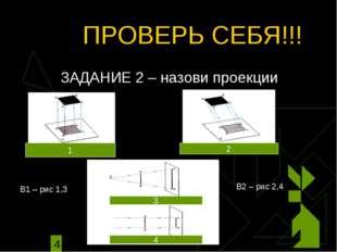 ПРОВЕРЬ СЕБЯ!!! ЗАДАНИЕ 2 – назови проекции 1 2 3 3 4 В1 – рис 1,3 В2 – рис 2,4