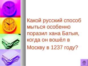 Какой русский способ мыться особенно поразил хана Батыя, когда он вошёл в Мос