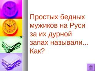 Простых бедных мужиков на Руси за их дурной запах называли... Как?