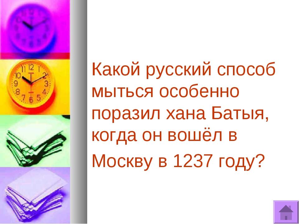 Какой русский способ мыться особенно поразил хана Батыя, когда он вошёл в Мос...