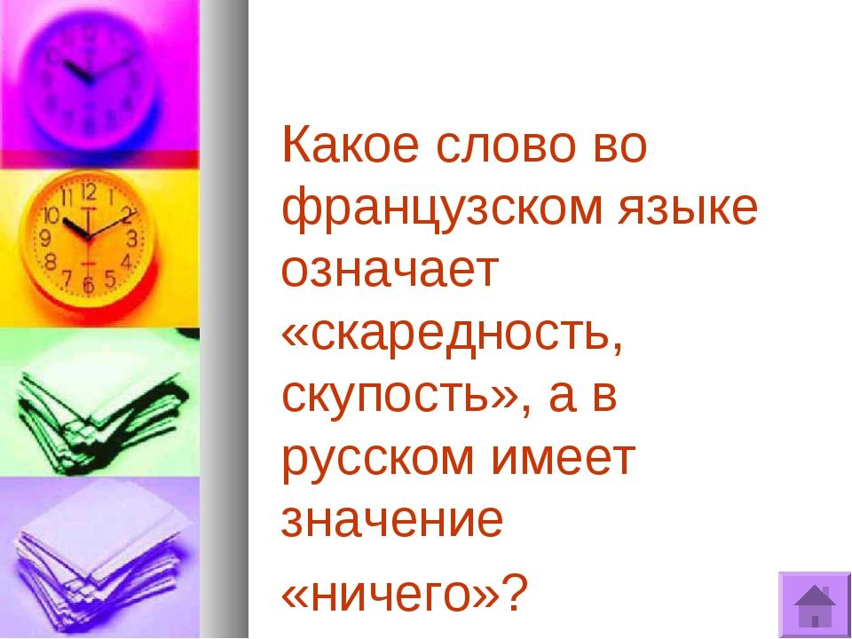 Какое слово во французском языке означает «скаредность, скупость», а в русско...