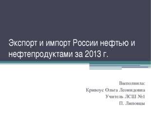 Экспорт и импорт России нефтью и нефтепродуктами за 2013 г. Выполнила: Кривоу