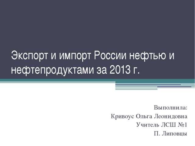 Экспорт и импорт России нефтью и нефтепродуктами за 2013 г. Выполнила: Кривоу...