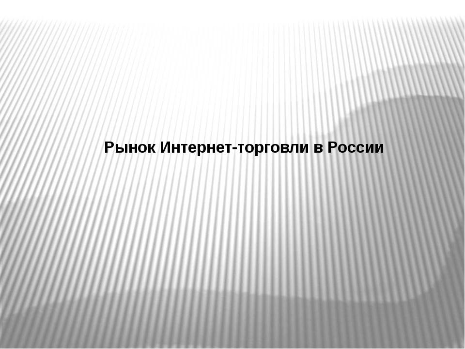 Рынок Интернет-торговли в России